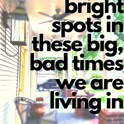 Finding bright spots during these big, bad times we are living in